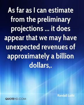 Randall Luthi  - As far as I can estimate from the preliminary projections ... it does appear that we may have unexpected revenues of approximately a billion dollars.