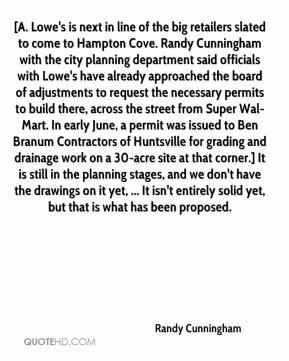 Randy Cunningham  - [A. Lowe's is next in line of the big retailers slated to come to Hampton Cove. Randy Cunningham with the city planning department said officials with Lowe's have already approached the board of adjustments to request the necessary permits to build there, across the street from Super Wal-Mart. In early June, a permit was issued to Ben Branum Contractors of Huntsville for grading and drainage work on a 30-acre site at that corner.] It is still in the planning stages, and we don't have the drawings on it yet, ... It isn't entirely solid yet, but that is what has been proposed.