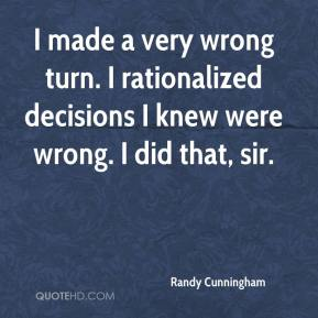 Randy Cunningham  - I made a very wrong turn. I rationalized decisions I knew were wrong. I did that, sir.