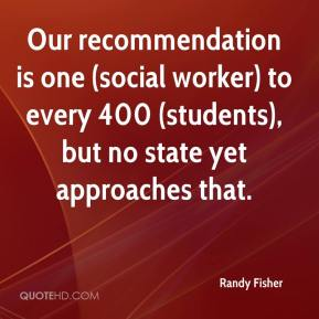 Randy Fisher  - Our recommendation is one (social worker) to every 400 (students), but no state yet approaches that.
