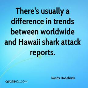 Randy Honebrink  - There's usually a difference in trends between worldwide and Hawaii shark attack reports.