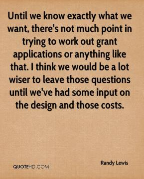 Randy Lewis  - Until we know exactly what we want, there's not much point in trying to work out grant applications or anything like that. I think we would be a lot wiser to leave those questions until we've had some input on the design and those costs.