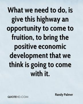 Randy Palmer  - What we need to do, is give this highway an opportunity to come to fruition, to bring the positive economic development that we think is going to come with it.