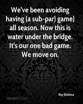 Ray Bielizna  - We've been avoiding having (a sub-par) game) all season. Now this is water under the bridge. It's our one bad game. We move on.