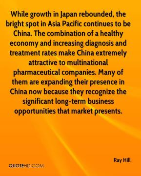 Ray Hill  - While growth in Japan rebounded, the bright spot in Asia Pacific continues to be China. The combination of a healthy economy and increasing diagnosis and treatment rates make China extremely attractive to multinational pharmaceutical companies. Many of them are expanding their presence in China now because they recognize the significant long-term business opportunities that market presents.