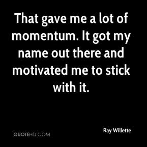 Ray Willette  - That gave me a lot of momentum. It got my name out there and motivated me to stick with it.