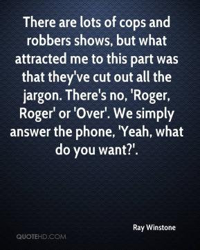Ray Winstone  - There are lots of cops and robbers shows, but what attracted me to this part was that they've cut out all the jargon. There's no, 'Roger, Roger' or 'Over'. We simply answer the phone, 'Yeah, what do you want?'.