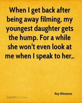 Ray Winstone  - When I get back after being away filming, my youngest daughter gets the hump. For a while she won't even look at me when I speak to her.