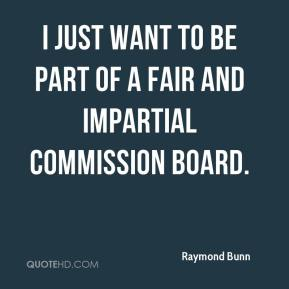Raymond Bunn  - I just want to be part of a fair and impartial commission board.