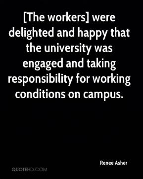 Renee Asher  - [The workers] were delighted and happy that the university was engaged and taking responsibility for working conditions on campus.