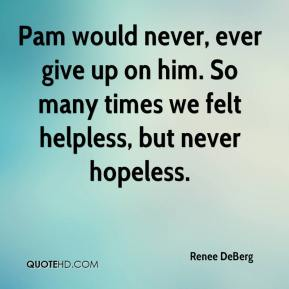 Renee DeBerg  - Pam would never, ever give up on him. So many times we felt helpless, but never hopeless.