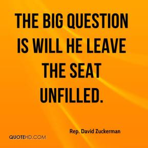 Rep. David Zuckerman  - The big question is will he leave the seat unfilled.