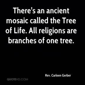 Rev. Carleen Gerber  - There's an ancient mosaic called the Tree of Life. All religions are branches of one tree.