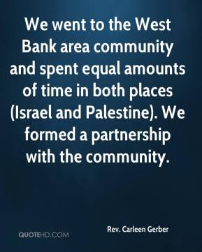 Rev. Carleen Gerber  - We went to the West Bank area community and spent equal amounts of time in both places (Israel and Palestine). We formed a partnership with the community.
