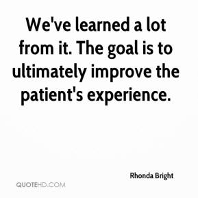 Rhonda Bright  - We've learned a lot from it. The goal is to ultimately improve the patient's experience.