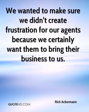 Rich Ackermann  - We wanted to make sure we didn't create frustration for our agents because we certainly want them to bring their business to us.