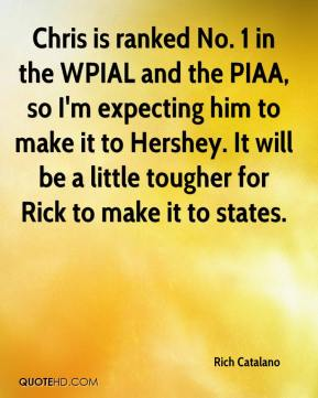 Rich Catalano  - Chris is ranked No. 1 in the WPIAL and the PIAA, so I'm expecting him to make it to Hershey. It will be a little tougher for Rick to make it to states.