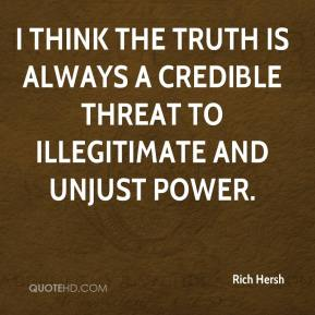 Rich Hersh  - I think the truth is always a credible threat to illegitimate and unjust power.