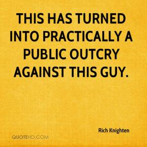 Rich Knighten  - This has turned into practically a public outcry against this guy.