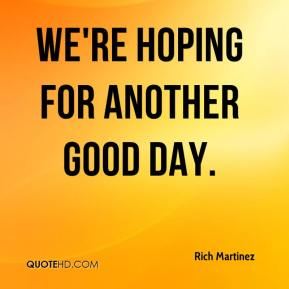 We're hoping for another good day.