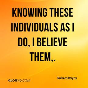 Richard Byyny  - Knowing these individuals as I do, I believe them.