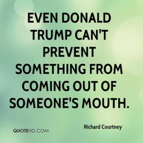 Richard Courtney  - Even Donald Trump can't prevent something from coming out of someone's mouth.
