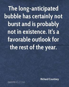 Richard Courtney  - The long-anticipated bubble has certainly not burst and is probably not in existence. It's a favorable outlook for the rest of the year.