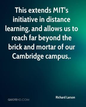 Richard Larson  - This extends MIT's initiative in distance learning, and allows us to reach far beyond the brick and mortar of our Cambridge campus.
