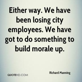 Either way. We have been losing city employees. We have got to do something to build morale up.