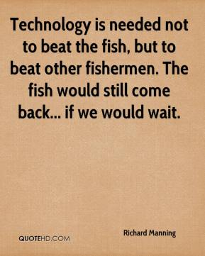 Richard Manning  - Technology is needed not to beat the fish, but to beat other fishermen. The fish would still come back... if we would wait.