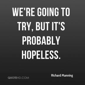 Richard Manning  - We're going to try, but it's probably hopeless.