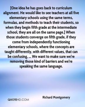 Richard Montgomery  - [One idea he has goes back to curriculum alignment. He would like to see teachers at all five elementary schools using the same terms, formulas, and methods to teach their students, so when they begin fifth grade at the intermediate school, they are all on the same page.] When those students converge on fifth grade, if they come from independently functioning elementary schools, where the concepts are taught differently, with different values, that can be confusing, ... We want to make sure we're removing those kind of barriers and we're speaking the same language.