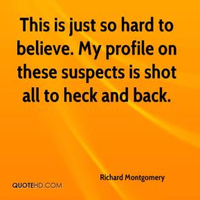 Richard Montgomery  - This is just so hard to believe. My profile on these suspects is shot all to heck and back.