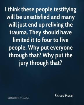 Richard Moran  - I think these people testifying will be unsatisfied and many will just end up reliving the trauma. They should have limited it to four to five people. Why put everyone through that? Why put the jury through that?