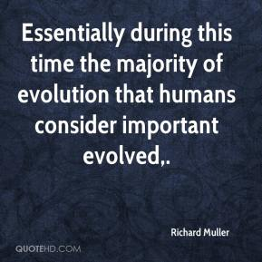 Richard Muller  - Essentially during this time the majority of evolution that humans consider important evolved.