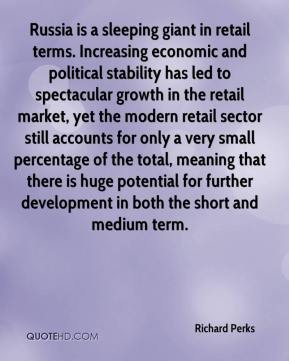 Richard Perks  - Russia is a sleeping giant in retail terms. Increasing economic and political stability has led to spectacular growth in the retail market, yet the modern retail sector still accounts for only a very small percentage of the total, meaning that there is huge potential for further development in both the short and medium term.