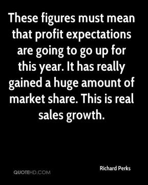 These figures must mean that profit expectations are going to go up for this year. It has really gained a huge amount of market share. This is real sales growth.