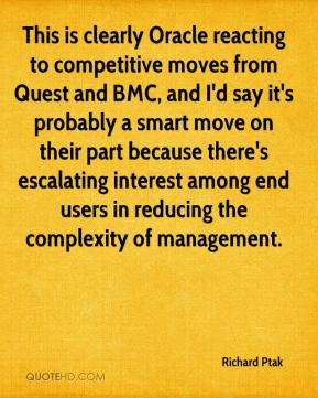 Richard Ptak  - This is clearly Oracle reacting to competitive moves from Quest and BMC, and I'd say it's probably a smart move on their part because there's escalating interest among end users in reducing the complexity of management.