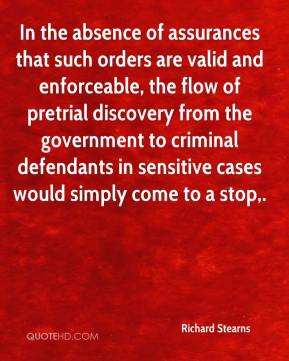 Richard Stearns  - In the absence of assurances that such orders are valid and enforceable, the flow of pretrial discovery from the government to criminal defendants in sensitive cases would simply come to a stop.