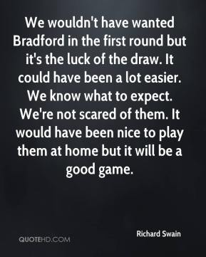 Richard Swain  - We wouldn't have wanted Bradford in the first round but it's the luck of the draw. It could have been a lot easier. We know what to expect. We're not scared of them. It would have been nice to play them at home but it will be a good game.