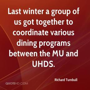 Richard Turnbull  - Last winter a group of us got together to coordinate various dining programs between the MU and UHDS.