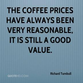 Richard Turnbull  - The coffee prices have always been very reasonable, it is still a good value.