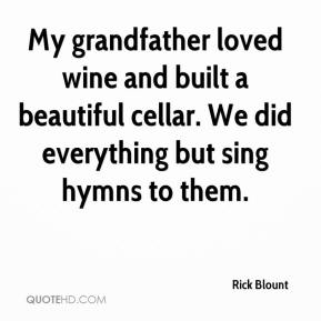 Rick Blount  - My grandfather loved wine and built a beautiful cellar. We did everything but sing hymns to them.