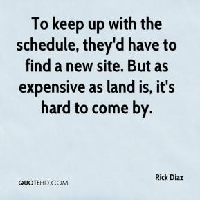 Rick Diaz  - To keep up with the schedule, they'd have to find a new site. But as expensive as land is, it's hard to come by.