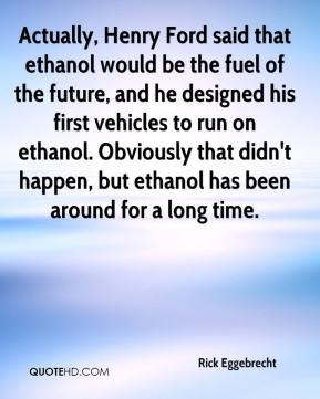 Rick Eggebrecht  - Actually, Henry Ford said that ethanol would be the fuel of the future, and he designed his first vehicles to run on ethanol. Obviously that didn't happen, but ethanol has been around for a long time.