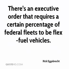 Rick Eggebrecht  - There's an executive order that requires a certain percentage of federal fleets to be flex-fuel vehicles.