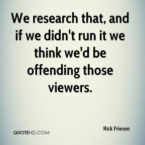 Rick Friesen  - We research that, and if we didn't run it we think we'd be offending those viewers.