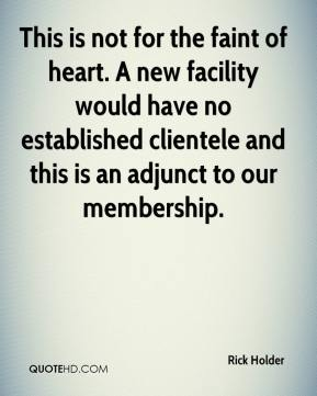 Rick Holder  - This is not for the faint of heart. A new facility would have no established clientele and this is an adjunct to our membership.