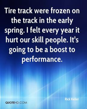 Rick Keller  - Tire track were frozen on the track in the early spring. I felt every year it hurt our skill people. It's going to be a boost to performance.