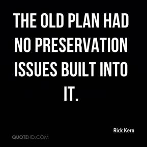 Rick Kern  - The old plan had no preservation issues built into it.